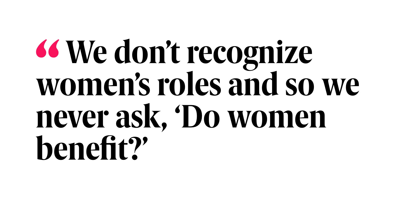 Pull quote: We don't recognize women's roles and so we never ask, 'Do women benefit?'