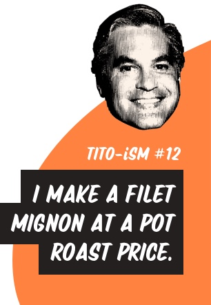 Tito-ism #12: 'I make a filet mignon at a pot roast price.'