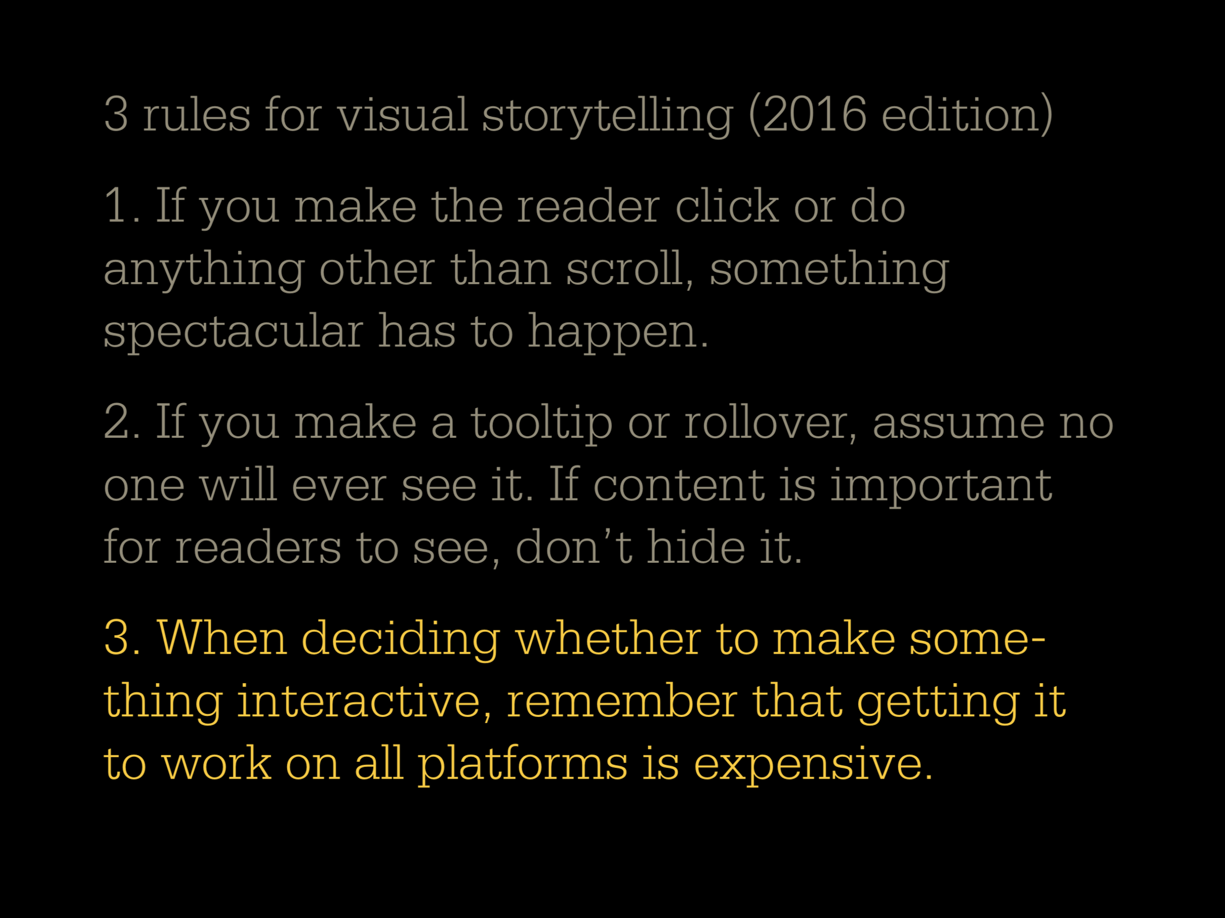 3 rules for visual storytelling 2016 edition: 1. If you make the reader click or do anything other than scroll, something spectacular has to happen. 2. If you make a tooltip or rollover, assume no one will ever see it. If content is important for readers to see, don't hide it. 3. When deciding whether to make something interactive, remember that getting it to work on all platforms is expensive.